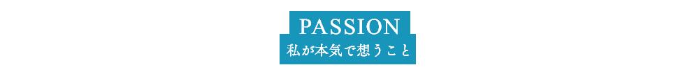 PASSION 私が本気で思うこと それは、日本一『本気』でお客様と向き合うサロンづくりです。