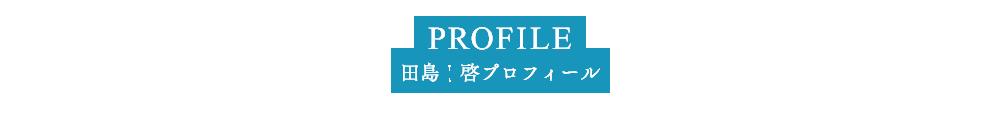 PROFILE 田島 啓プロフィール